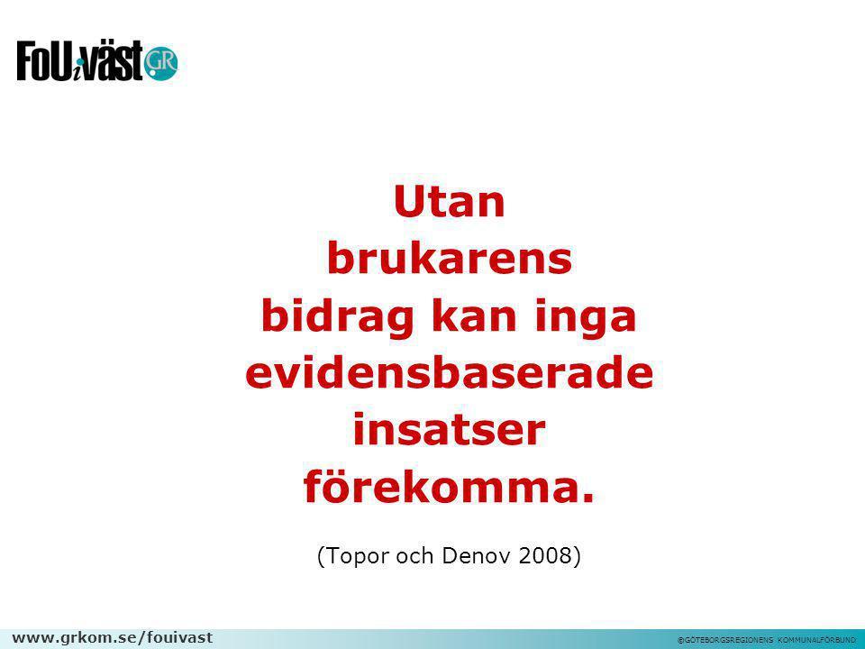 www.grkom.se/fouivast ©GÖTEBORGSREGIONENS KOMMUNALFÖRBUND Utan brukarens bidrag kan inga evidensbaserade insatser förekomma. (Topor och Denov 2008)