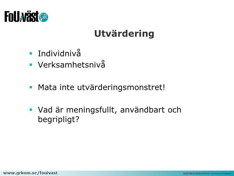 www.grkom.se/fouivast ©GÖTEBORGSREGIONENS KOMMUNALFÖRBUND Utvärdering  Individnivå  Verksamhetsnivå  Mata inte utvärderingsmonstret!  Vad är menin