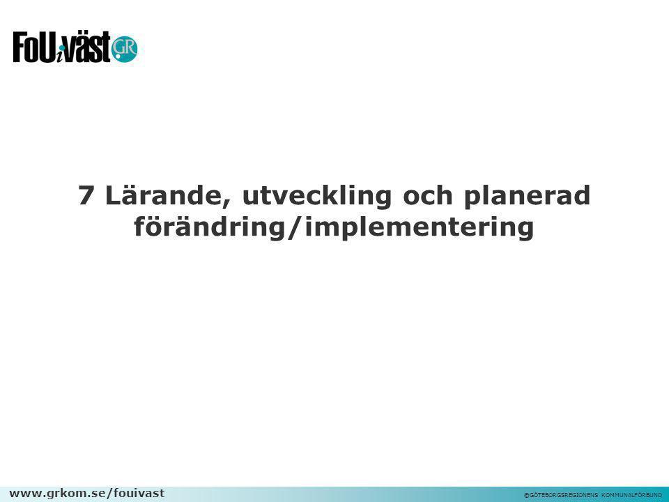 www.grkom.se/fouivast ©GÖTEBORGSREGIONENS KOMMUNALFÖRBUND 7 Lärande, utveckling och planerad förändring/implementering