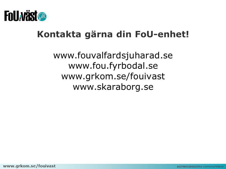www.grkom.se/fouivast ©GÖTEBORGSREGIONENS KOMMUNALFÖRBUND Kontakta gärna din FoU-enhet! www.fouvalfardsjuharad.se www.fou.fyrbodal.se www.grkom.se/fou