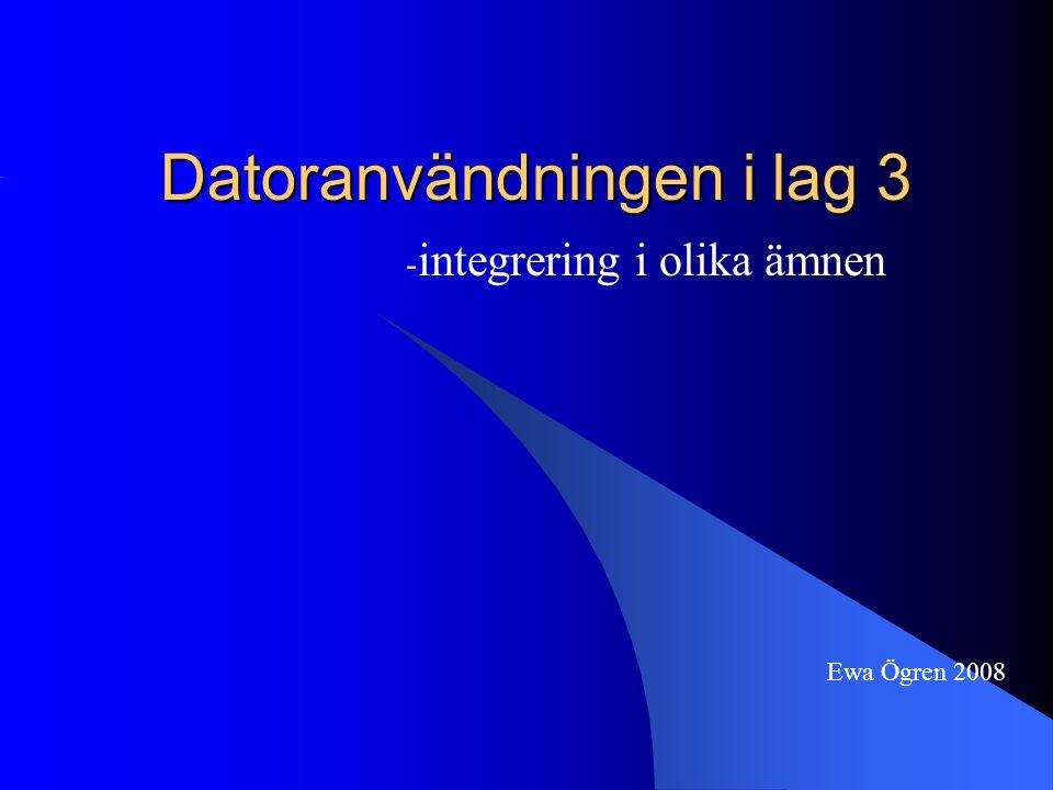 Datoranvändningen i lag 3 - integrering i olika ämnen Ewa Ögren 2008