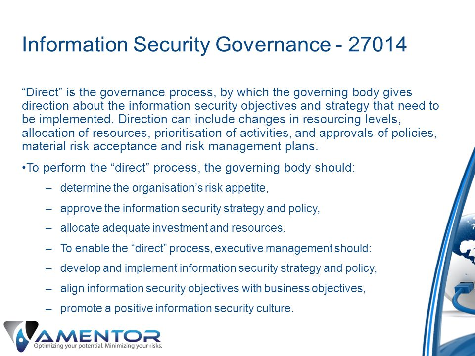 Information Security Governance - 27014 Direct is the governance process, by which the governing body gives direction about the information security objectives and strategy that need to be implemented.