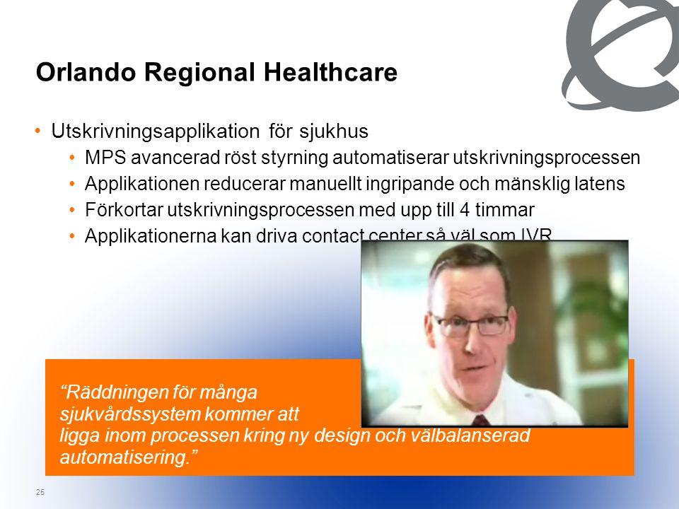 25 Orlando Regional Healthcare Räddningen för många sjukvårdssystem kommer att ligga inom processen kring ny design och välbalanserad automatisering. •Utskrivningsapplikation för sjukhus •MPS avancerad röst styrning automatiserar utskrivningsprocessen •Applikationen reducerar manuellt ingripande och mänsklig latens •Förkortar utskrivningsprocessen med upp till 4 timmar •Applikationerna kan driva contact center så väl som IVR