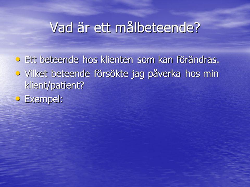 Vad är ett målbeteende? • Ett beteende hos klienten som kan förändras. • Vilket beteende försökte jag påverka hos min klient/patient? • Exempel: