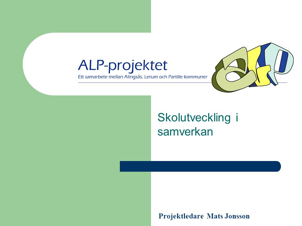 ALP-PROJEKTET Skolutveckling i samverkan Projektledare Mats Jonsson