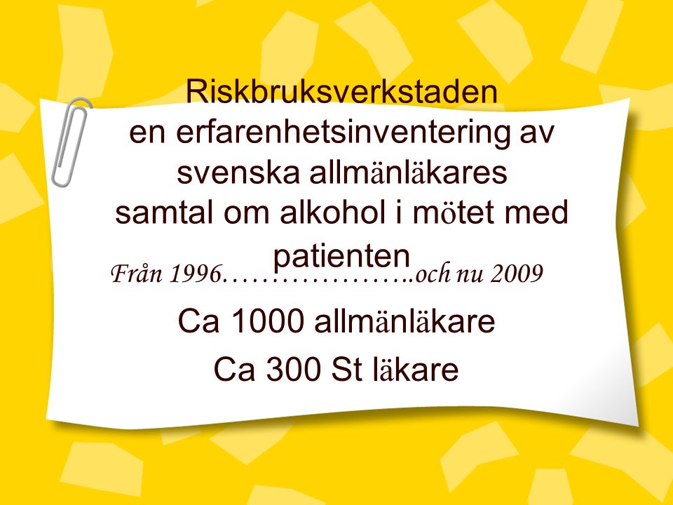 Riskbruksverkstaden en erfarenhetsinventering av svenska allm ä nl ä kares samtal om alkohol i m ö tet med patienten Från 1996………………..och nu 2009 Ca 1000 allm ä nl ä kare Ca 300 St l ä kare