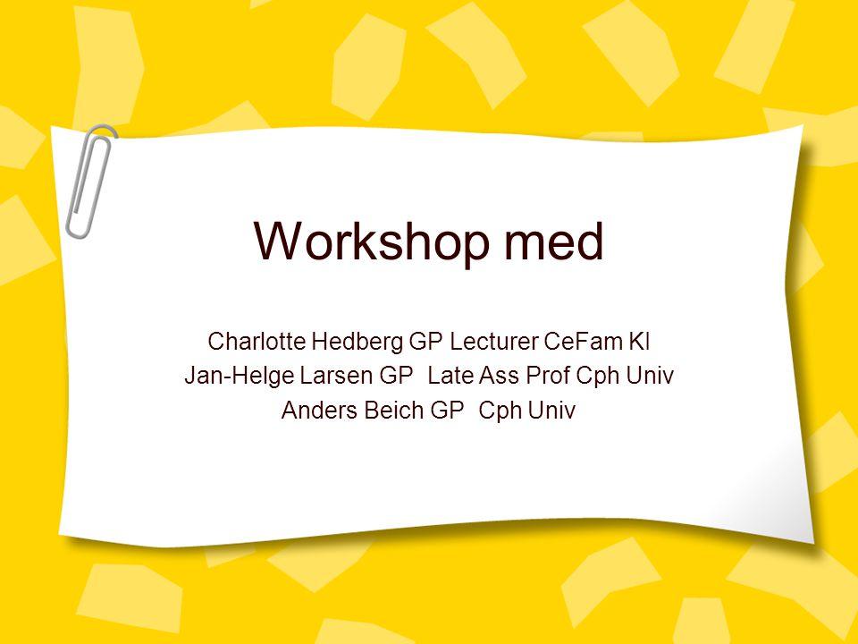 Workshop med Charlotte Hedberg GP Lecturer CeFam KI Jan-Helge Larsen GP Late Ass Prof Cph Univ Anders Beich GP Cph Univ