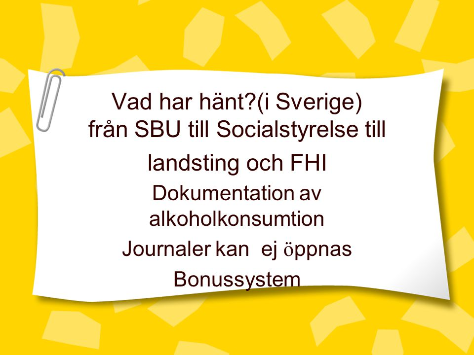 Vad har hänt?(i Sverige) från SBU till Socialstyrelse till landsting och FHI Dokumentation av alkoholkonsumtion Journaler kan ej ö ppnas Bonussystem