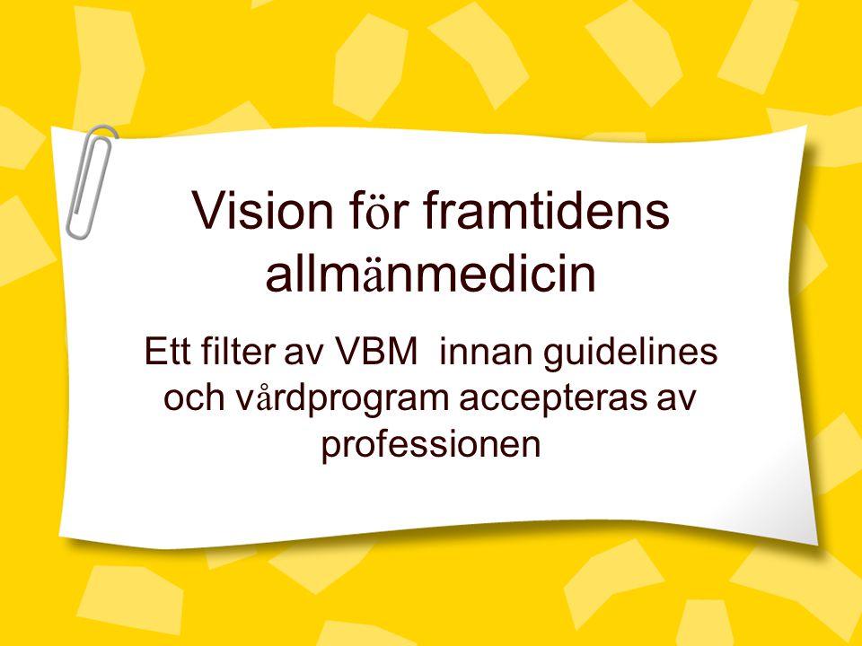 Vision f ö r framtidens allm ä nmedicin Ett filter av VBM innan guidelines och v å rdprogram accepteras av professionen