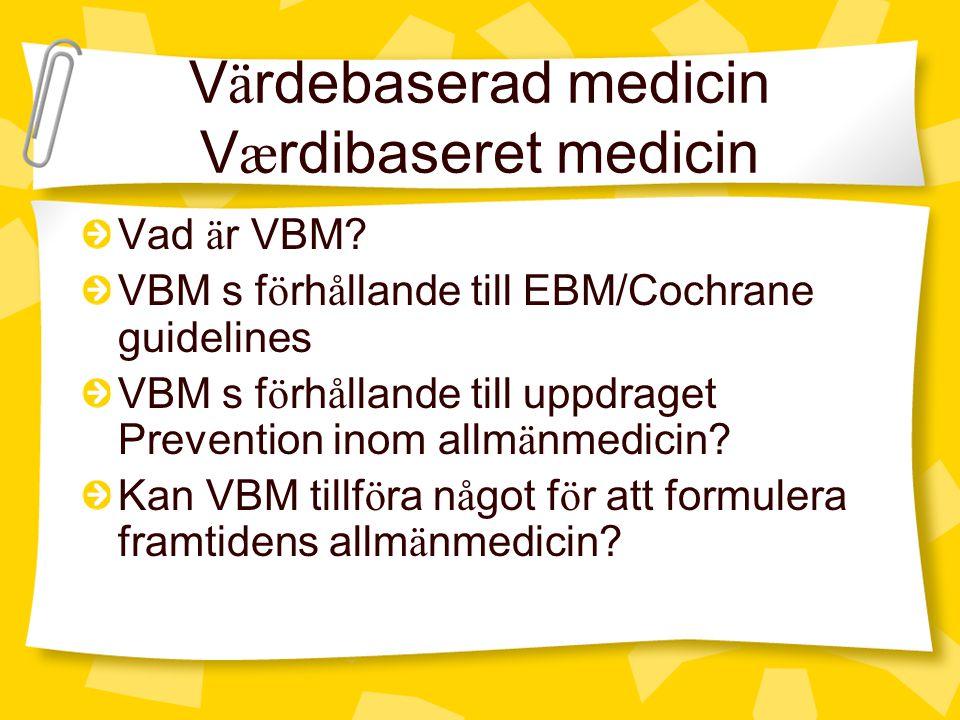 V ä rdebaserad medicin V æ rdibaseret medicin Vad ä r VBM? VBM s f ö rh å llande till EBM/Cochrane guidelines VBM s f ö rh å llande till uppdraget Pre