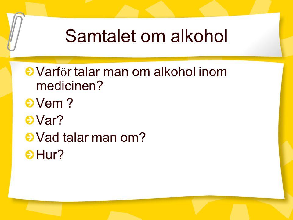 Samtalet om alkohol Varf ö r talar man om alkohol inom medicinen? Vem ? Var? Vad talar man om? Hur?