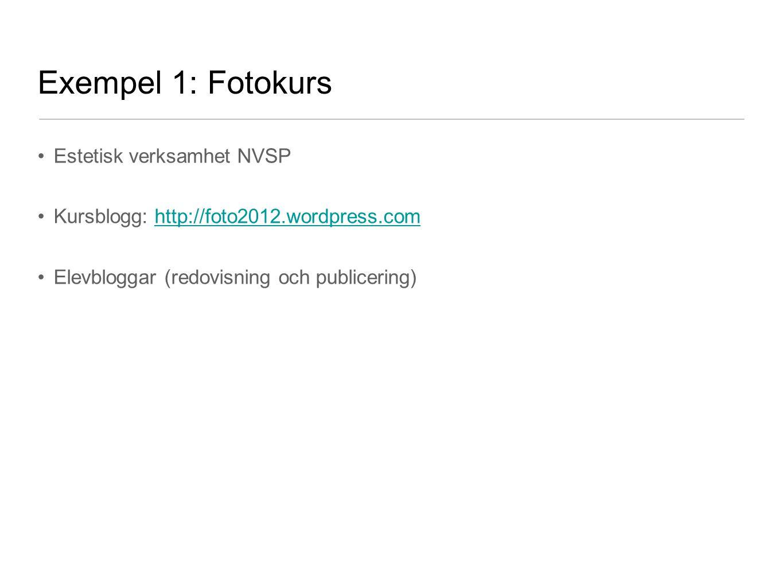 Exempel 1: Fotokurs •Estetisk verksamhet NVSP •Kursblogg: http://foto2012.wordpress.comhttp://foto2012.wordpress.com •Elevbloggar (redovisning och pub