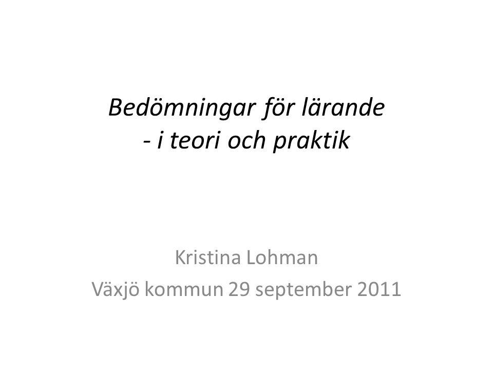 Bedömningar för lärande - i teori och praktik Kristina Lohman Växjö kommun 29 september 2011