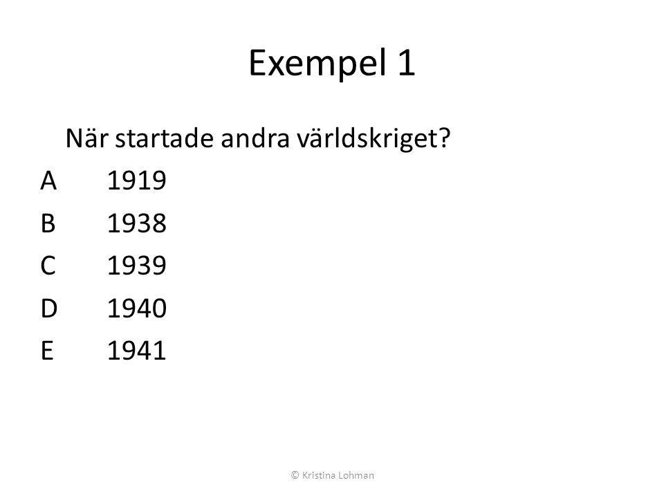 Exempel 1 När startade andra världskriget? A1919 B1938 C1939 D1940 E1941 © Kristina Lohman