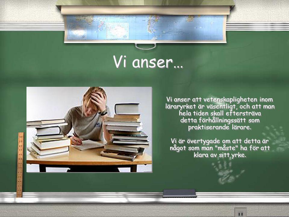 Vi anser… Vi anser… Vi anser att vetenskapligheten inom läraryrket är väsentligt, och att man hela tiden skall eftersträva detta förhållningssätt som praktiserande lärare.