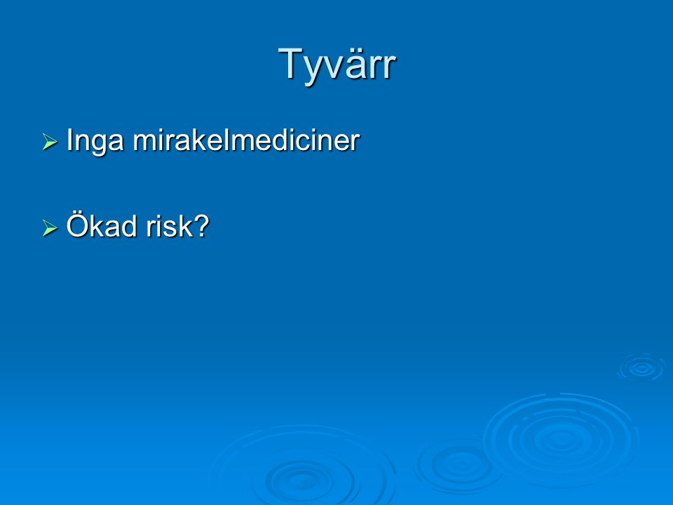 Tyvärr  Inga mirakelmediciner  Ökad risk?