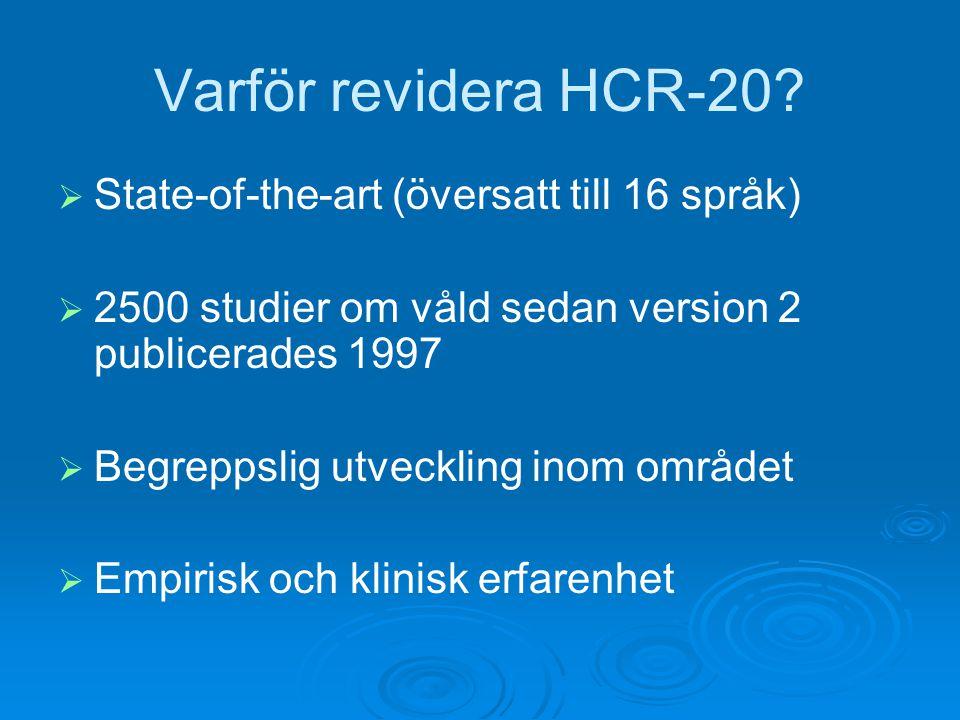 Varför revidera HCR-20?  State-of-the-art (översatt till 16 språk)  2500 studier om våld sedan version 2 publicerades 1997  Begreppslig utveckling