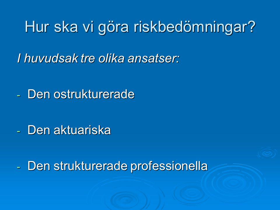 Hur ska vi göra riskbedömningar? I huvudsak tre olika ansatser: - Den ostrukturerade - Den aktuariska - Den strukturerade professionella