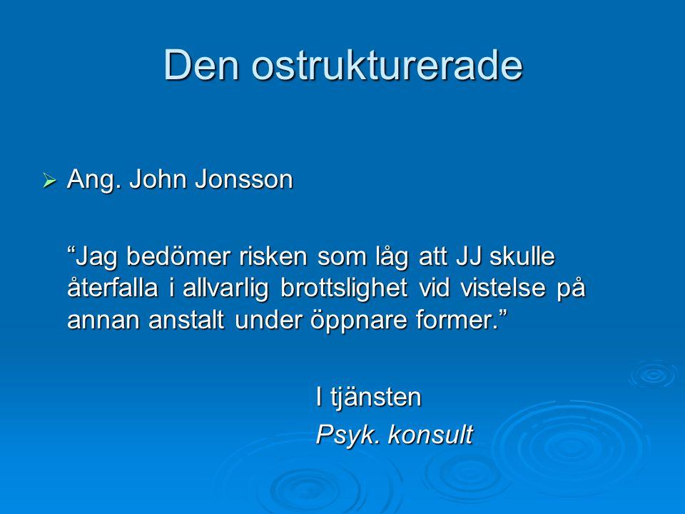 """Den ostrukturerade  Ang. John Jonsson """"Jag bedömer risken som låg att JJ skulle återfalla i allvarlig brottslighet vid vistelse på annan anstalt unde"""