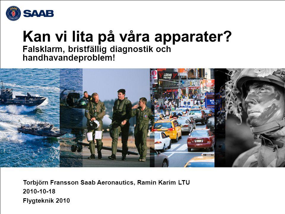 Kan vi lita på våra apparater? Falsklarm, bristfällig diagnostik och handhavandeproblem! Torbjörn Fransson Saab Aeronautics, Ramin Karim LTU 2010-10-1