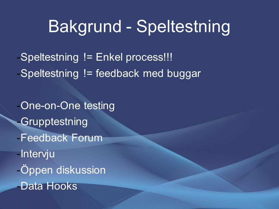 Bakgrund - Speltestning -Speltestning != Enkel process!!! -Speltestning != feedback med buggar -One-on-One testing -Grupptestning -Feedback Forum -Int