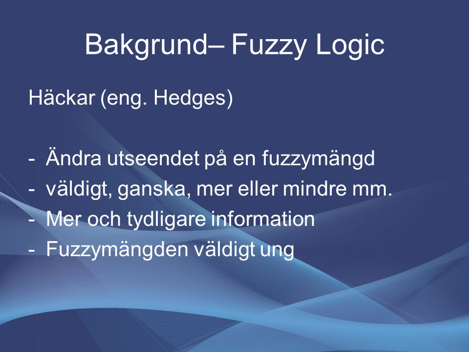 Bakgrund– Fuzzy Logic Häckar (eng. Hedges) -Ändra utseendet på en fuzzymängd -väldigt, ganska, mer eller mindre mm. -Mer och tydligare information -Fu