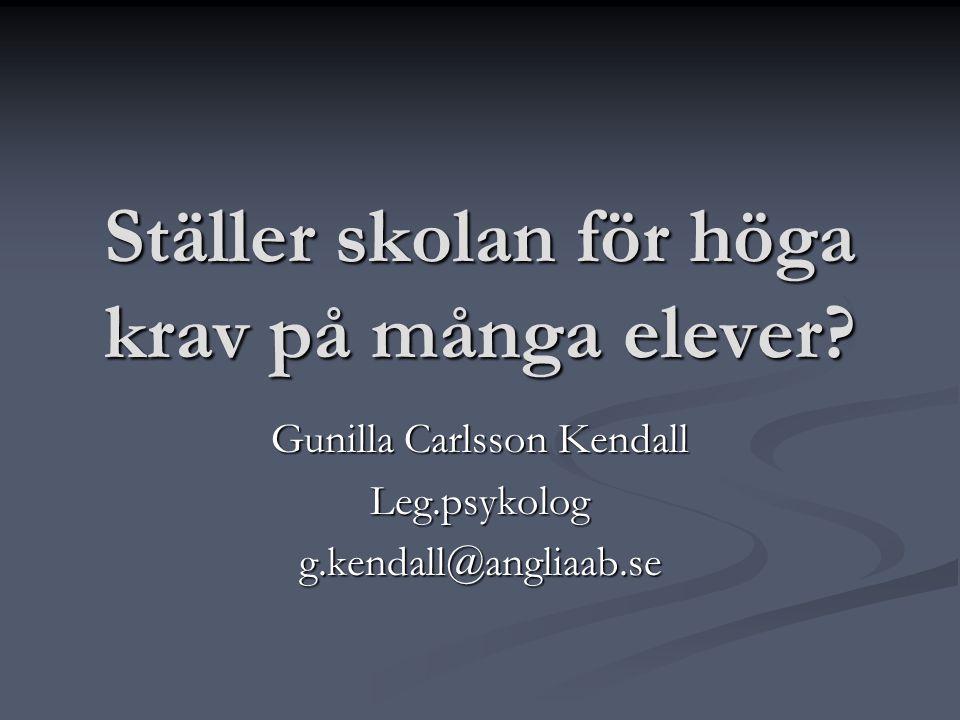 Ställer skolan för höga krav på många elever? Gunilla Carlsson Kendall Leg.psykologg.kendall@angliaab.se