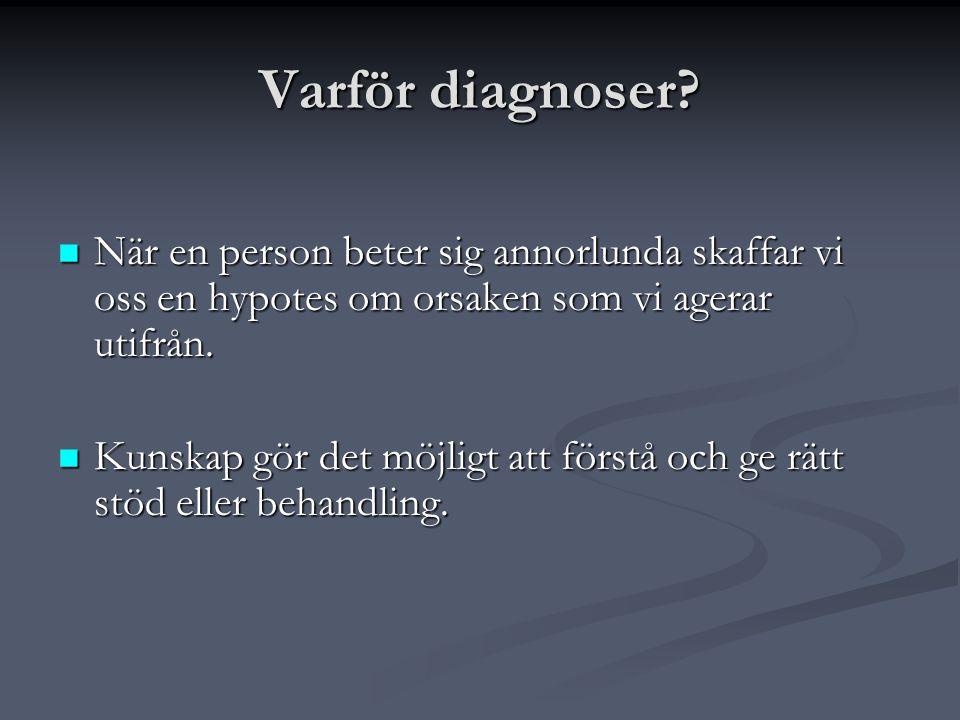 Varför diagnoser?  När en person beter sig annorlunda skaffar vi oss en hypotes om orsaken som vi agerar utifrån.  Kunskap gör det möjligt att först