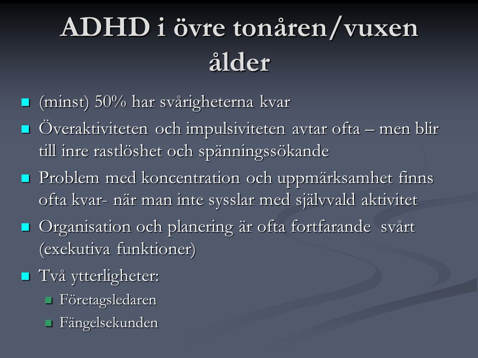 ADHD i övre tonåren/vuxen ålder  (minst) 50% har svårigheterna kvar  Överaktiviteten och impulsiviteten avtar ofta – men blir till inre rastlöshet o