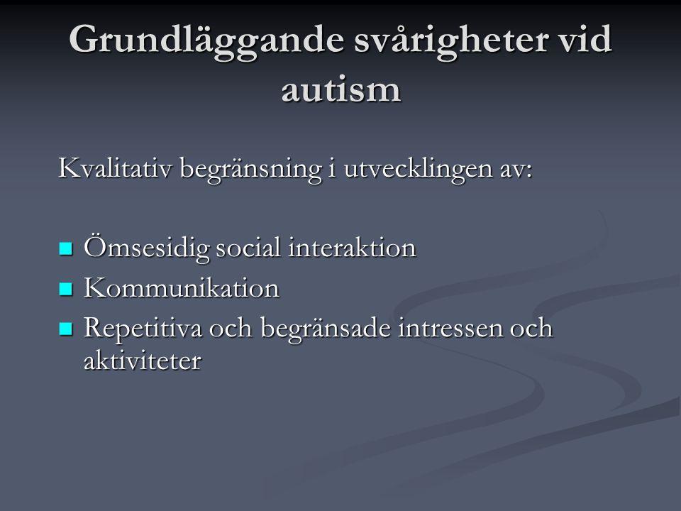 Grundläggande svårigheter vid autism Kvalitativ begränsning i utvecklingen av:  Ömsesidig social interaktion  Kommunikation  Repetitiva och begräns