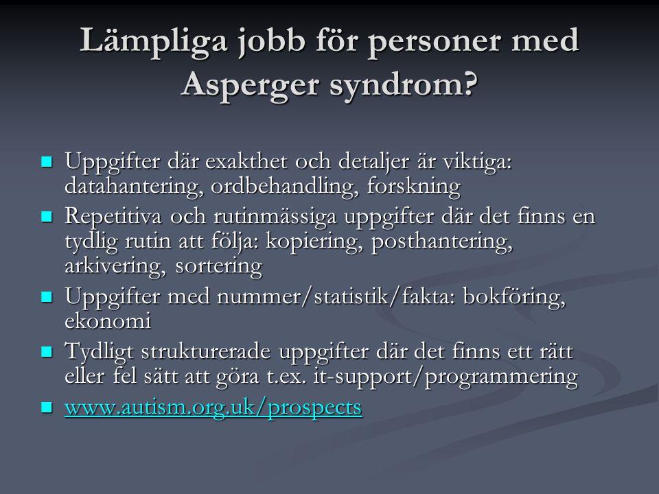 Lämpliga jobb för personer med Asperger syndrom?  Uppgifter där exakthet och detaljer är viktiga: datahantering, ordbehandling, forskning  Repetitiv