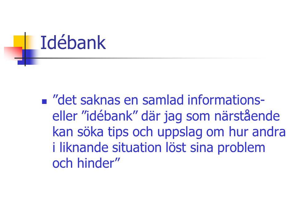 Idébank  det saknas en samlad informations- eller idébank där jag som närstående kan söka tips och uppslag om hur andra i liknande situation löst sina problem och hinder