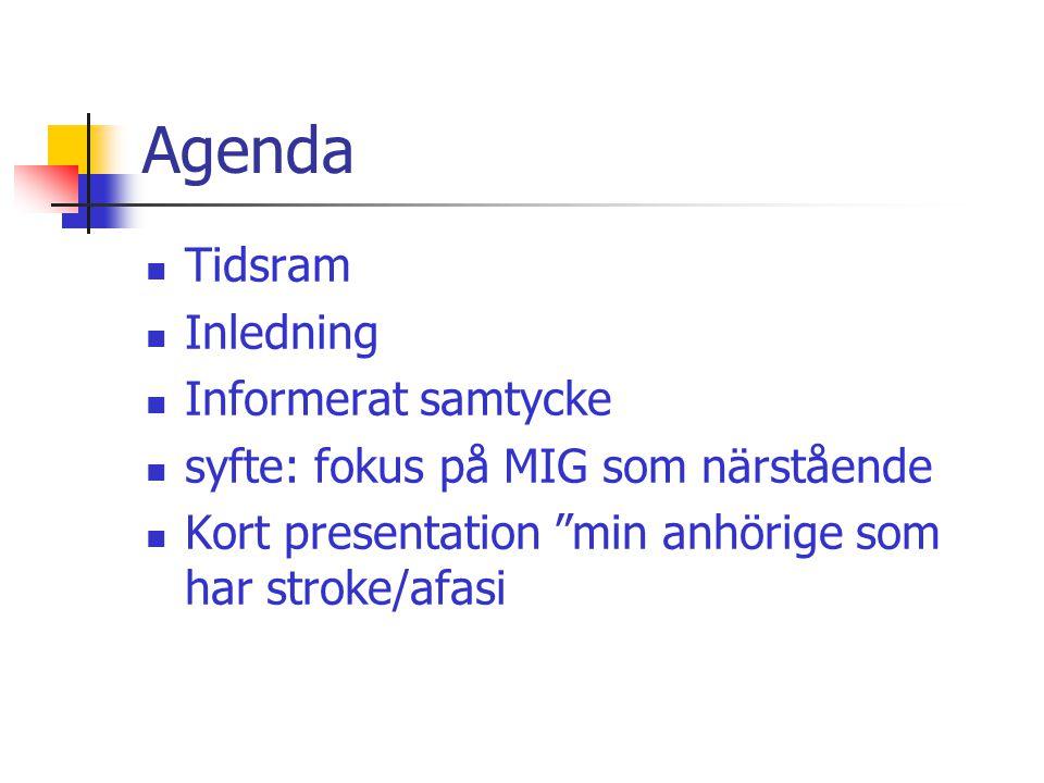 Agenda  Tidsram  Inledning  Informerat samtycke  syfte: fokus på MIG som närstående  Kort presentation min anhörige som har stroke/afasi