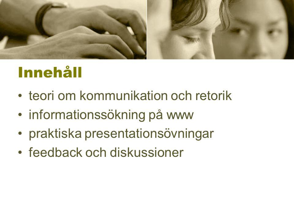 Innehåll •teori om kommunikation och retorik •informationssökning på www •praktiska presentationsövningar •feedback och diskussioner