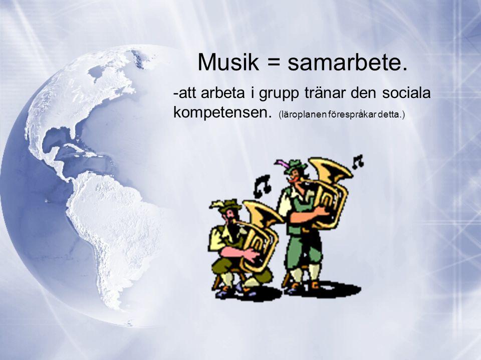 Musik = samarbete. -att arbeta i grupp tränar den sociala kompetensen. (läroplanen förespråkar detta.)