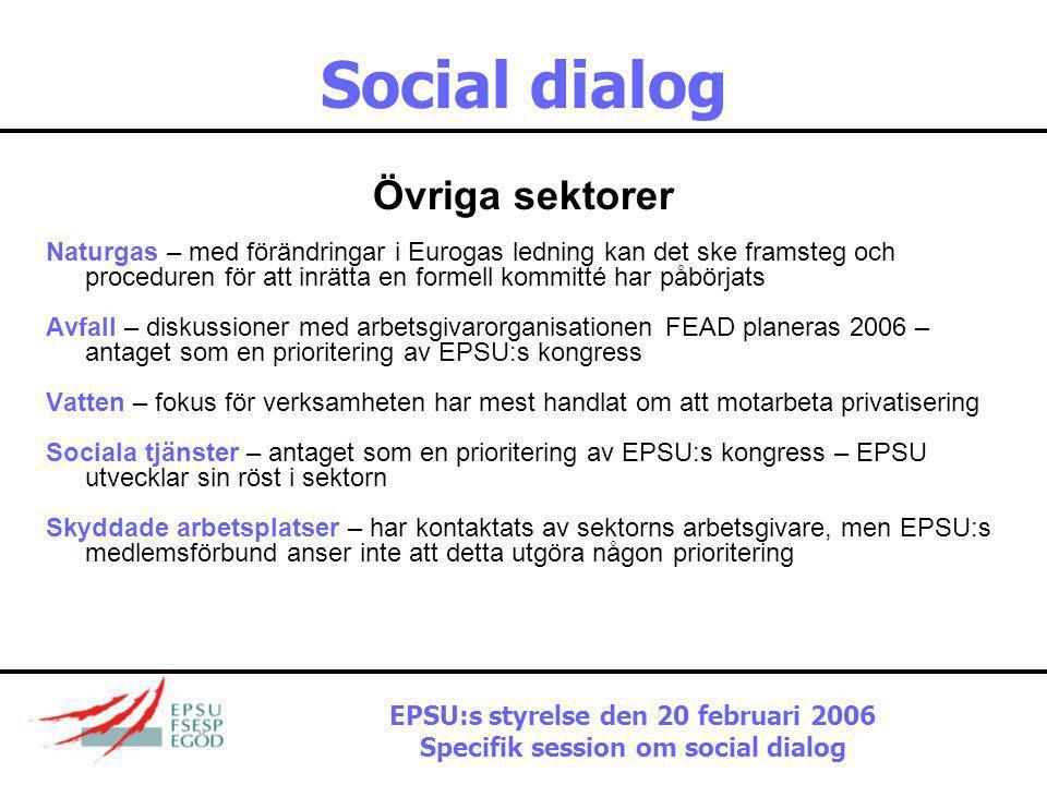 Social dialog Övriga sektorer Naturgas – med förändringar i Eurogas ledning kan det ske framsteg och proceduren för att inrätta en formell kommitté har påbörjats Avfall – diskussioner med arbetsgivarorganisationen FEAD planeras 2006 – antaget som en prioritering av EPSU:s kongress Vatten – fokus för verksamheten har mest handlat om att motarbeta privatisering Sociala tjänster – antaget som en prioritering av EPSU:s kongress – EPSU utvecklar sin röst i sektorn Skyddade arbetsplatser – har kontaktats av sektorns arbetsgivare, men EPSU:s medlemsförbund anser inte att detta utgöra någon prioritering EPSU:s styrelse den 20 februari 2006 Specifik session om social dialog