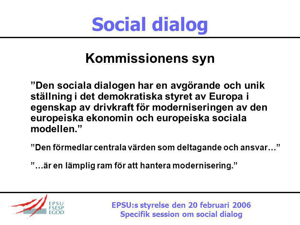 Social dialog Kommissionens syn Den sociala dialogen har en avgörande och unik ställning i det demokratiska styret av Europa i egenskap av drivkraft för moderniseringen av den europeiska ekonomin och europeiska sociala modellen. Den förmedlar centrala värden som deltagande och ansvar… …är en lämplig ram för att hantera modernisering. EPSU:s styrelse den 20 februari 2006 Specifik session om social dialog