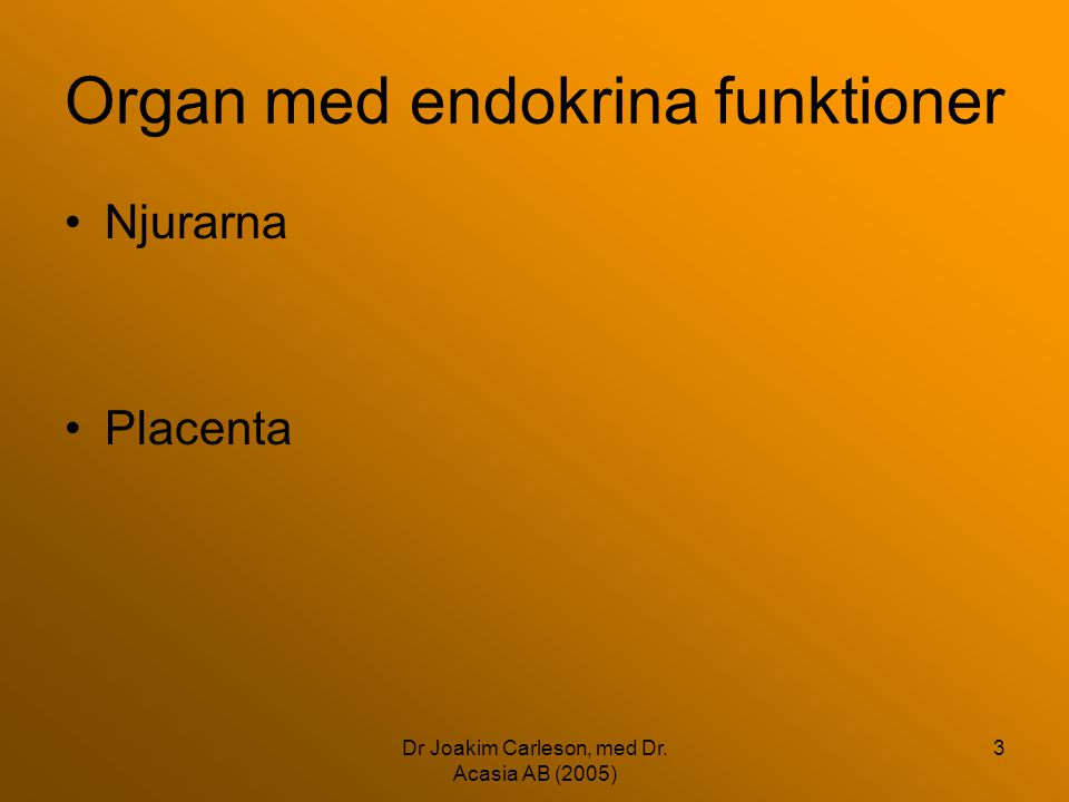 Dr Joakim Carleson, med Dr. Acasia AB (2005) 3 Organ med endokrina funktioner •Njurarna •Placenta