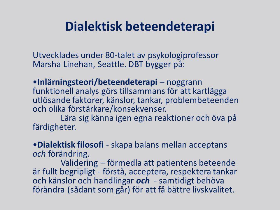 Dialektisk beteendeterapi Utvecklades under 80-talet av psykologiprofessor Marsha Linehan, Seattle. DBT bygger på: •Inlärningsteori/beteendeterapi – n