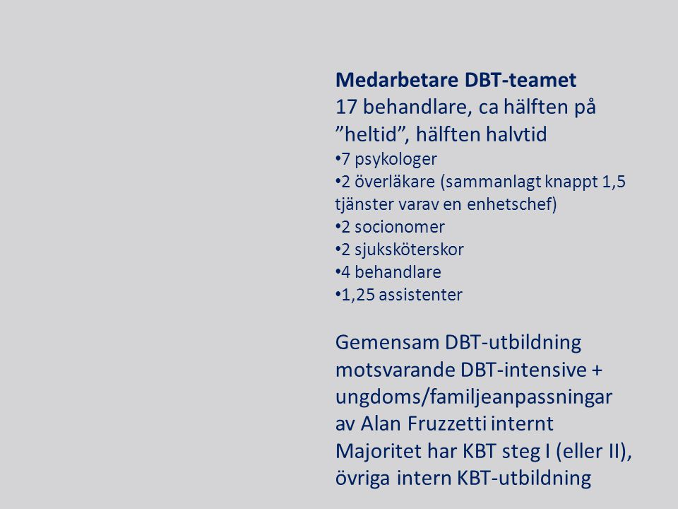 Medarbetare DBT-teamet 17 behandlare, ca hälften på heltid , hälften halvtid • 7 psykologer • 2 överläkare (sammanlagt knappt 1,5 tjänster varav en enhetschef) • 2 socionomer • 2 sjuksköterskor • 4 behandlare • 1,25 assistenter Gemensam DBT-utbildning motsvarande DBT-intensive + ungdoms/familjeanpassningar av Alan Fruzzetti internt Majoritet har KBT steg I (eller II), övriga intern KBT-utbildning