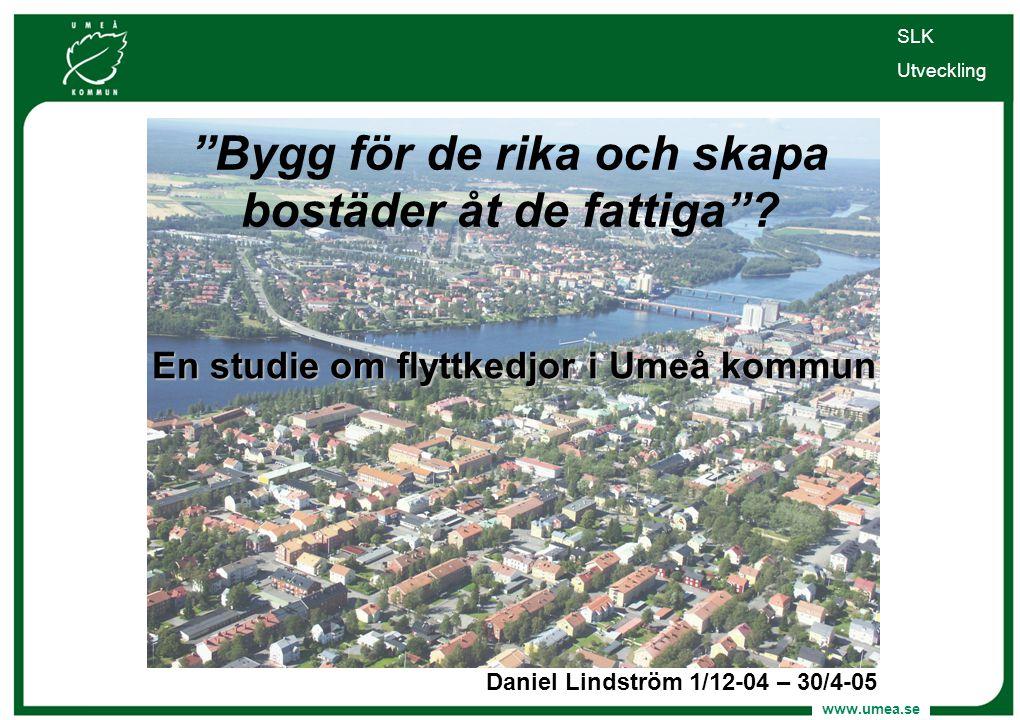 """www.umea.se """"Bygg för de rika och skapa bostäder åt de fattiga""""? En studie om flyttkedjor i Umeå kommun Daniel Lindström 1/12-04 – 30/4-05 SLK Utveckl"""