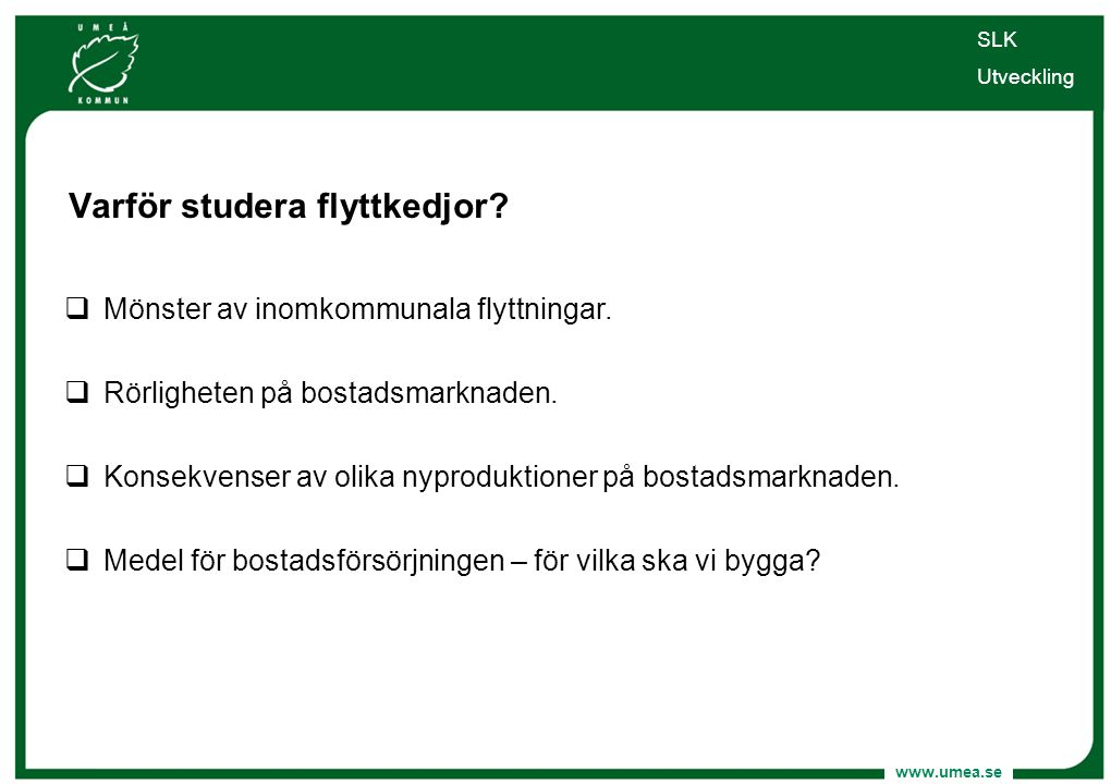 www.umea.se Varför studera flyttkedjor?  Mönster av inomkommunala flyttningar.  Rörligheten på bostadsmarknaden.  Konsekvenser av olika nyproduktio