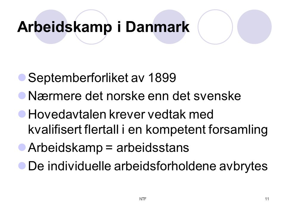 NTF11 Arbeidskamp i Danmark  Septemberforliket av 1899  Nærmere det norske enn det svenske  Hovedavtalen krever vedtak med kvalifisert flertall i en kompetent forsamling  Arbeidskamp = arbeidsstans  De individuelle arbeidsforholdene avbrytes
