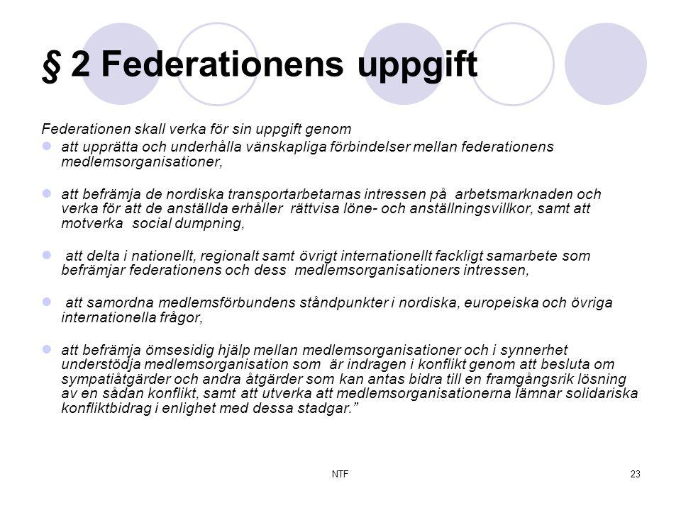 NTF23 § 2 Federationens uppgift Federationen skall verka för sin uppgift genom  att upprätta och underhålla vänskapliga förbindelser mellan federationens medlemsorganisationer,  att befrämja de nordiska transportarbetarnas intressen på arbetsmarknaden och verka för att de anställda erhåller rättvisa löne- och anställningsvillkor, samt att motverka social dumpning,  att delta i nationellt, regionalt samt övrigt internationellt fackligt samarbete som befrämjar federationens och dess medlemsorganisationers intressen,  att samordna medlemsförbundens ståndpunkter i nordiska, europeiska och övriga internationella frågor,  att befrämja ömsesidig hjälp mellan medlemsorganisationer och i synnerhet understödja medlemsorganisation som är indragen i konflikt genom att besluta om sympatiåtgärder och andra åtgärder som kan antas bidra till en framgångsrik lösning av en sådan konflikt, samt att utverka att medlemsorganisationerna lämnar solidariska konfliktbidrag i enlighet med dessa stadgar.