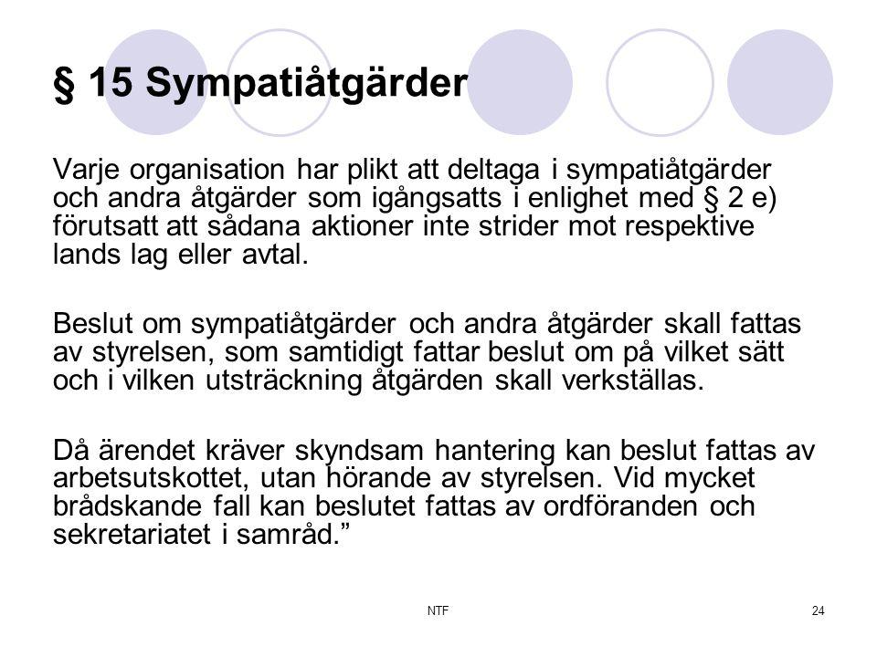 NTF24 § 15 Sympatiåtgärder Varje organisation har plikt att deltaga i sympatiåtgärder och andra åtgärder som igångsatts i enlighet med § 2 e) förutsatt att sådana aktioner inte strider mot respektive lands lag eller avtal.