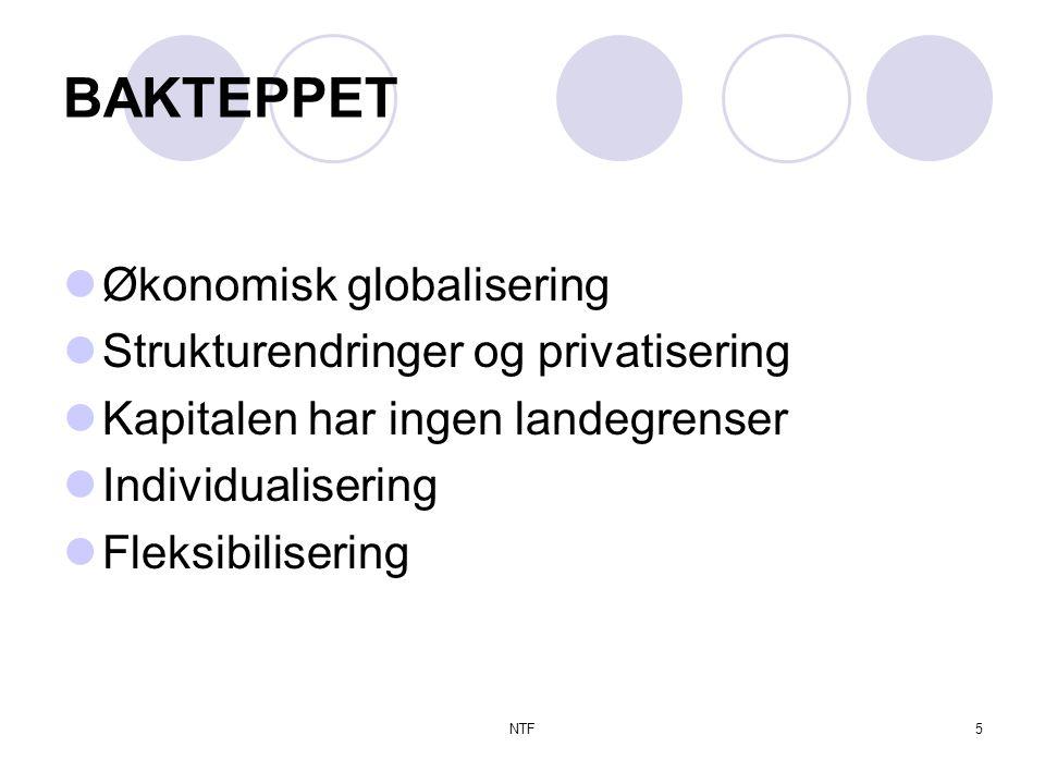 NTF5 BAKTEPPET  Økonomisk globalisering  Strukturendringer og privatisering  Kapitalen har ingen landegrenser  Individualisering  Fleksibilisering