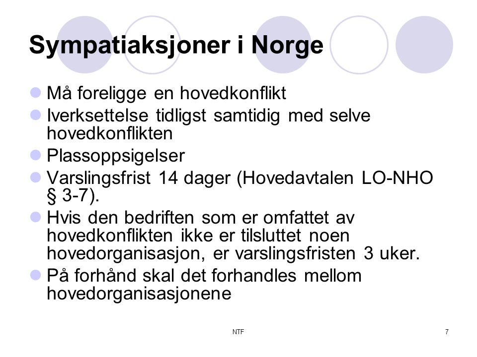 NTF7 Sympatiaksjoner i Norge  Må foreligge en hovedkonflikt  Iverksettelse tidligst samtidig med selve hovedkonflikten  Plassoppsigelser  Varslingsfrist 14 dager (Hovedavtalen LO-NHO § 3-7).