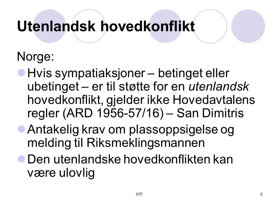 NTF8 Utenlandsk hovedkonflikt Norge:  Hvis sympatiaksjoner – betinget eller ubetinget – er til støtte for en utenlandsk hovedkonflikt, gjelder ikke Hovedavtalens regler (ARD 1956-57/16) – San Dimitris  Antakelig krav om plassoppsigelse og melding til Riksmeklingsmannen  Den utenlandske hovedkonflikten kan være ulovlig