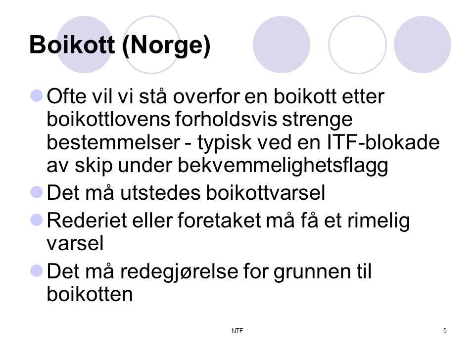 NTF9 Boikott (Norge)  Ofte vil vi stå overfor en boikott etter boikottlovens forholdsvis strenge bestemmelser - typisk ved en ITF-blokade av skip under bekvemmelighetsflagg  Det må utstedes boikottvarsel  Rederiet eller foretaket må få et rimelig varsel  Det må redegjørelse for grunnen til boikotten