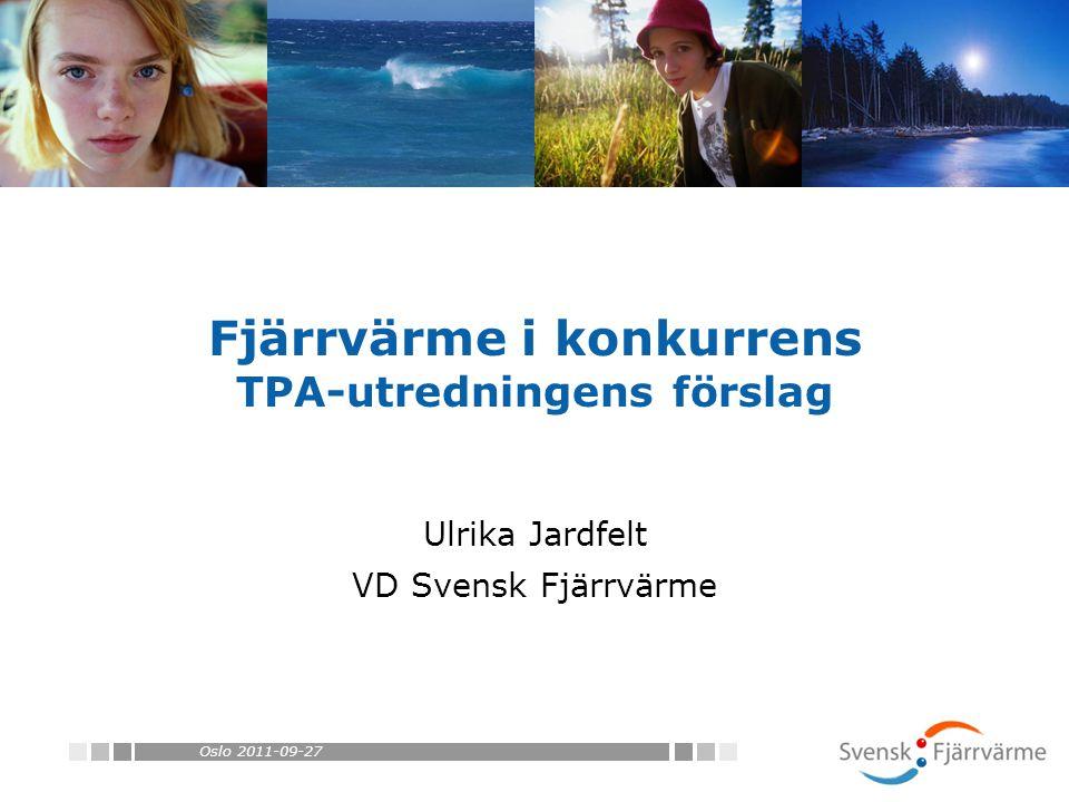 Oslo 2011-09-27 Fjärrvärme i konkurrens TPA-utredningens förslag Ulrika Jardfelt VD Svensk Fjärrvärme
